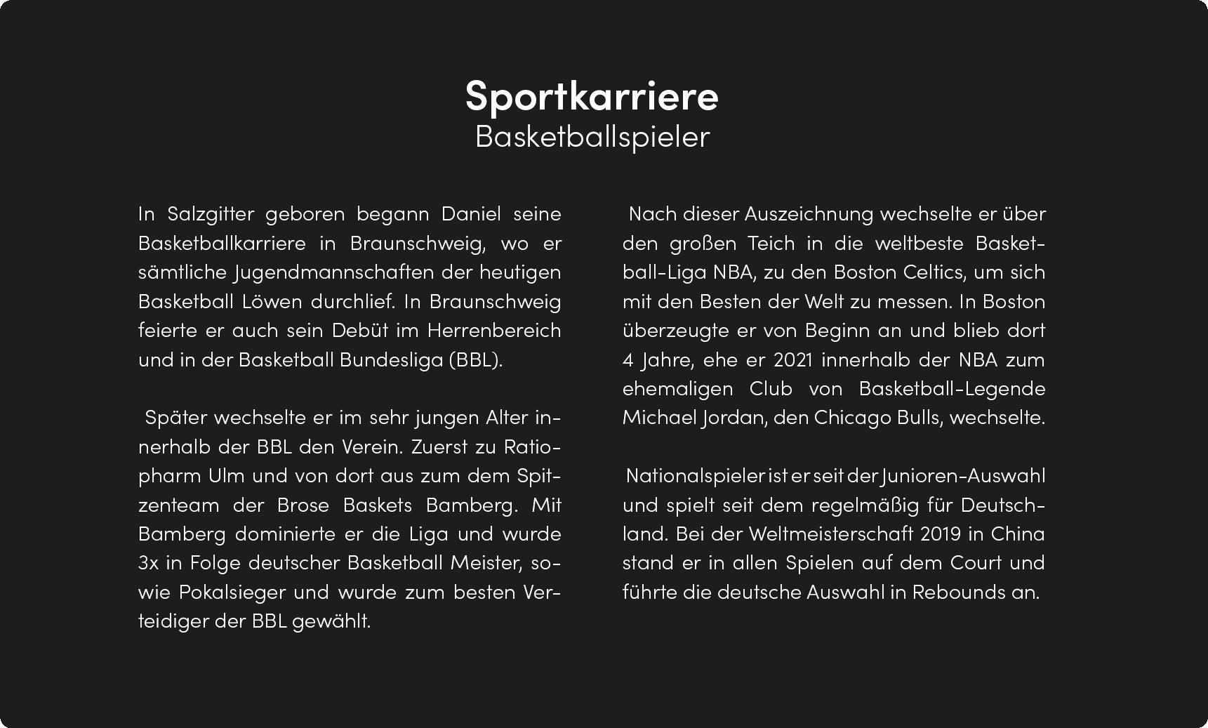 BASKETOAI In Salzgitter geboren begann Daniel seine Basketballkarriere in Braunschweig, wo er sämtliche Jugendmannschaften der heutigen Bosketball Löwen durchlief. In Braunschweig feierte er auch sein Debüt im Herrenbereich und in der Basketball Bundesliga (BBL). Später wechselte er im sehr jungen Alter in- nerhalb der BBL den Verein. Zuerst zu Ratio- pharm UIm und von dort aus zum dem Spit- zenteam der Brose Baskets Bamberg. Mit Bamberg dominierte er die Liga und wurde 3x in Folge deutscher Basketball Meister, so- wie Pokalsieger und wurde zum besten Ver- teidiger der BBL gewählt. Nach dieser Auszeichnung wechselte er über den großen Teich in die weltbeste Basket- ball-Liga NBA, Zu den Boston Celtics, um sich mit den Besten der Welt zu messen. In Boston überzeugte er von Beginn an und blieb dort 4 Jahre, ehe er 2021 innerhalb der NBA zum ehemaligen Club von Basketball-Legende Michael Jordan, den Chicago Bulls, wechselte. Nationalspieler ist er seit der Junioren-Auswahl und spielt seit dem regelmäßig für Deutsch- land. Bei der Weltmeisterschaft 2019 in China stand er in allen Spielen auf dem Court und führte die deutsche Auswahl in Rebounds an.